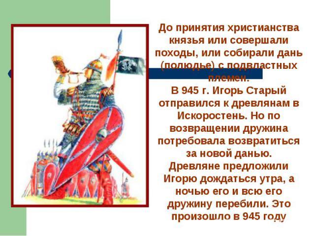 До принятия христианства князья или совершали походы, или собирали дань (полюдье) с подвластных племен.В 945 г. Игорь Старый отправился к древлянам в Искоростень. Но по возвращении дружина потребовала возвратиться за новой данью.Древляне предложили …