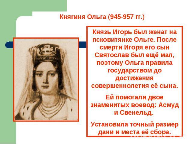 Княгиня Ольга (945-957 гг.) Князь Игорь был женат на псковитянке Ольге. После смерти Игоря его сын Святослав был ещё мал, поэтому Ольга правила государством до достижения совершеннолетия её сына.Ей помогали двое знаменитых воевод: Асмуд и Свенельд. …