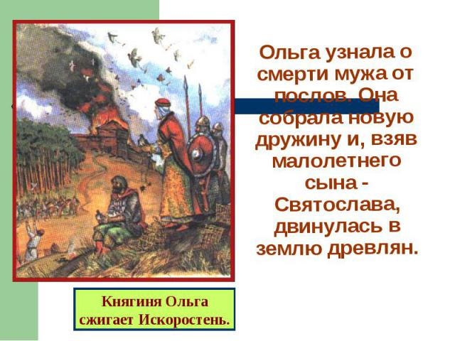 Ольга узнала о смерти мужа от послов. Она собрала новую дружину и, взяв малолетнего сына - Святослава, двинулась в землю древлян.Княгиня Ольгасжигает Искоростень.