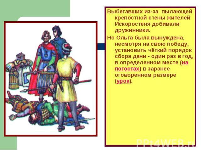 Выбегавших из-за пылающей крепостной стены жителей Искоростеня добивали дружинники.Но Ольга была вынуждена, несмотря на свою победу, установить чёткий порядок сбора дани - один раз в год, в определенном месте (на погостах) в заранее оговоренном разм…