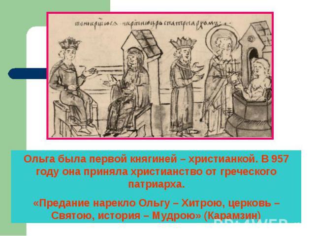 Ольга была первой княгиней – христианкой. В 957 году она приняла христианство от греческого патриарха.«Предание нарекло Ольгу – Хитрою, церковь – Святою, история – Мудрою» (Карамзин)