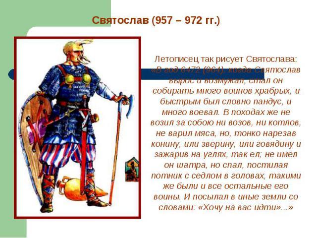 Святослав (957 – 972 гг.) Летописец так рисует Святослава: «В год 6472 (964), когда Святослав вырос и возмужал, стал он собирать много воинов храбрых, и быстрым был словно пандус, и много воевал. В походах же не возил за собою ни возов, ни котлов, н…