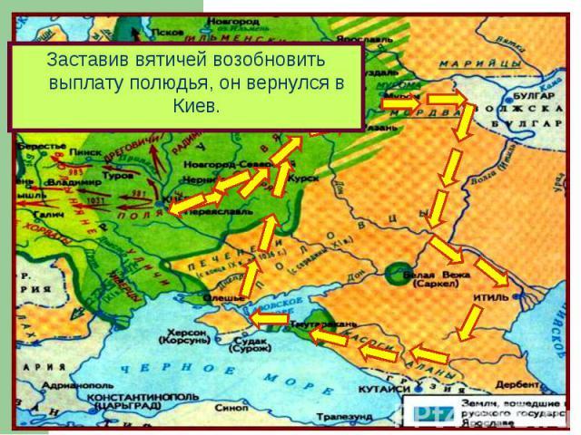 Заставив вятичей возобновить выплату полюдья, он вернулся в Киев.