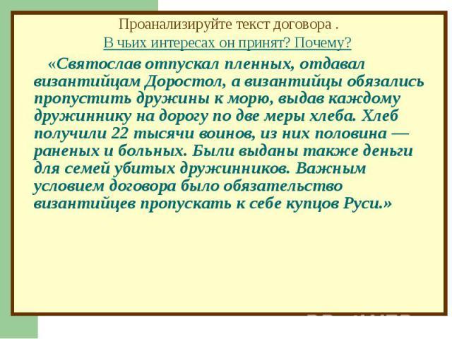 Проанализируйте текст договора .В чьих интересах он принят? Почему? «Святослав отпускал пленных, отдавал византийцам Доростол, а византийцы обязались пропустить дружины к морю, выдав каждому дружиннику на дорогу по две меры хлеба. Хлеб получили 22 т…