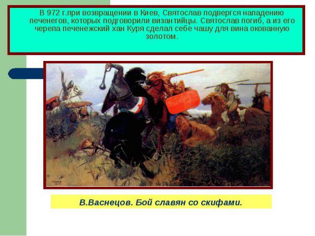 В 972 г.при возвращении в Киев, Святослав подвергся нападению печенегов, которых подговорили византийцы. Святослав погиб, а из его черепа печенежский хан Куря сделал себе чашу для вина окованную золотом.В.Васнецов. Бой славян со скифами.