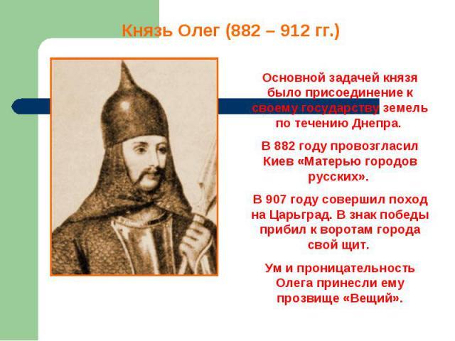 Князь Олег (882 – 912 гг.) Основной задачей князя было присоединение к своему государству земель по течению Днепра. В 882 году провозгласил Киев «Матерью городов русских». В 907 году совершил поход на Царьград. В знак победы прибил к воротам города …