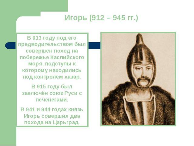 Игорь (912 – 945 гг.)В 913 году под его предводительством был совершён поход на побережье Каспийского моря, подступы к которому находились под контролем хазар.В 915 году был заключён союз Руси с печенегами.В 941 и 944 годах князь Игорь совершил два …