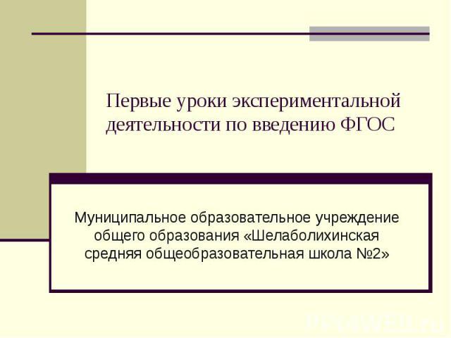 Первые уроки экспериментальной деятельности по введению ФГОС Муниципальное образовательное учреждение общего образования «Шелаболихинская средняя общеобразовательная школа №2»