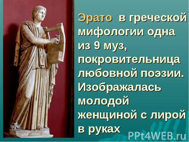 Эрато в греческой мифологии одна из 9 муз, покровительница любовной поэзии. Изображалась молодой женщиной с лирой в руках
