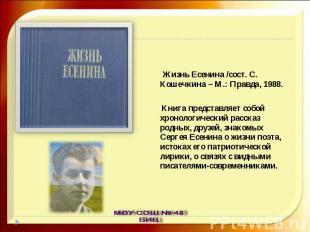 Жизнь Есенина /сост. С. Кошечкина – М.: Правда, 1988. Книга представляет собой х