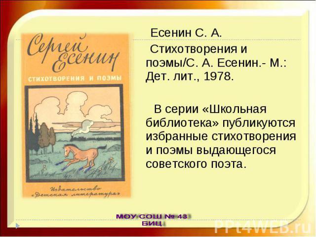 Есенин С. А. Стихотворения и поэмы/С. А. Есенин.- М.: Дет. лит., 1978. В серии «Школьная библиотека» публикуются избранные стихотворения и поэмы выдающегося советского поэта.