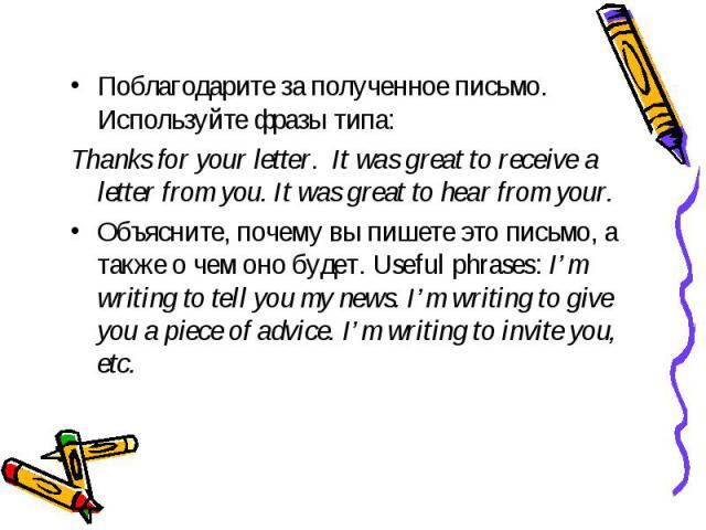 Поблагодарите за полученное письмо. Используйте фразы типа: Thanks for your letter. It was great to receive a letter from you. It was great to hear from your.Объясните, почему вы пишете это письмо, а также о чем оно будет. Useful phrases: I'm writin…