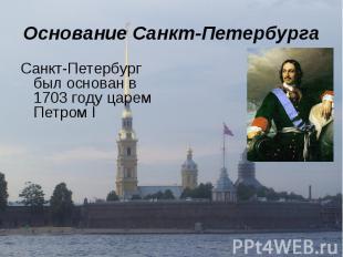 Основание Санкт-Петербурга Санкт-Петербург был основан в 1703 году царем Петром