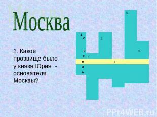 Москва2. Какое прозвище было у князя Юрия - основателя Москвы?