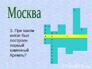 Москва3. При каком князе был построен первый каменный Кремль?