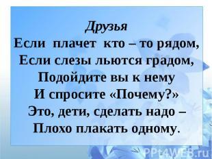 ДрузьяЕсли плачет кто – то рядом,Если слезы льются градом,Подойдите вы к немуИ с