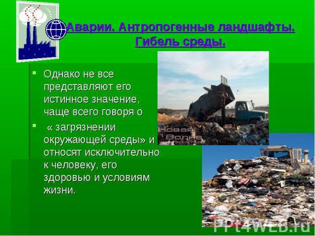 Аварии. Антропогенные ландшафты. Гибель среды. Однако не все представляют его истинное значение, чаще всего говоря о « загрязнении окружающей среды» и относят исключительно к человеку, его здоровью и условиям жизни.