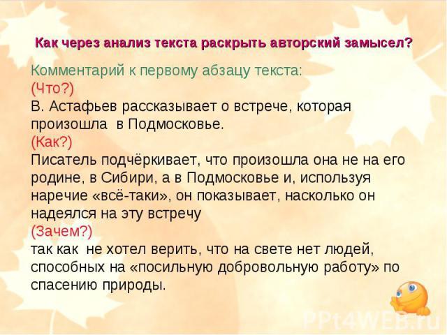 Как через анализ текста раскрыть авторский замысел? Комментарий к первому абзацу текста:(Что?) В. Астафьев рассказывает о встрече, которая произошла в Подмосковье.(Как?) Писатель подчёркивает, что произошла она не на его родине, в Сибири, а в Подмос…