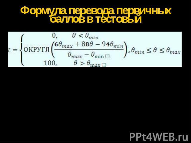 Формула перевода первичных баллов в тестовый где t – тестовый балл , ø- оценка уровня подготовленности участника ЕГЭ в логитах , ø min - оценка в логитах , соответствующая одному первичному баллу , ø max- оценка в логитах , соответствующая первичном…