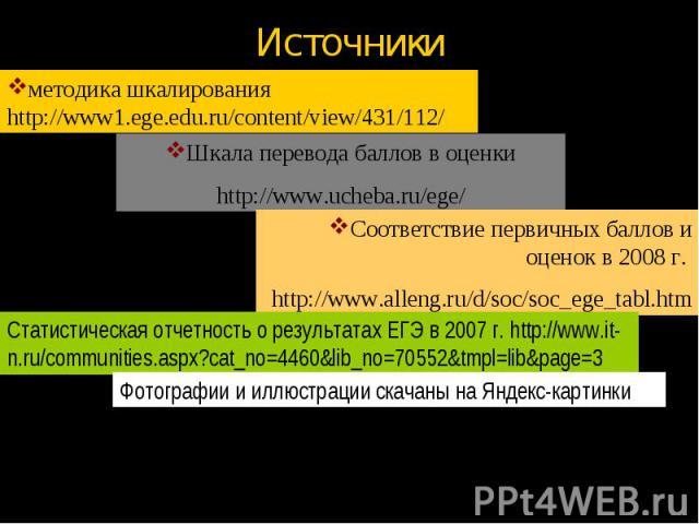 Источники методика шкалирования http://www1.ege.edu.ru/content/view/431/112/Шкала перевода баллов в оценкиhttp://www.ucheba.ru/ege/Соответствие первичных баллов и оценок в 2008 г. http://www.alleng.ru/d/soc/soc_ege_tabl.htmСтатистическая отчетность …