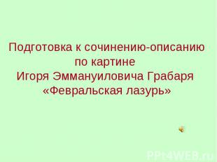 Подготовка к сочинению-описанию по картине Игоря Эммануиловича Грабаря «Февральс