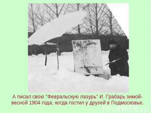 """А писал свою """"Февральскую лазурь"""" И. Грабарь зимой-весной 1904 года, когда гости"""