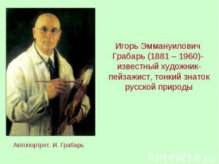 Игорь Эммануилович Грабарь (1881 – 1960)- известный художник-пейзажист, тонкий з