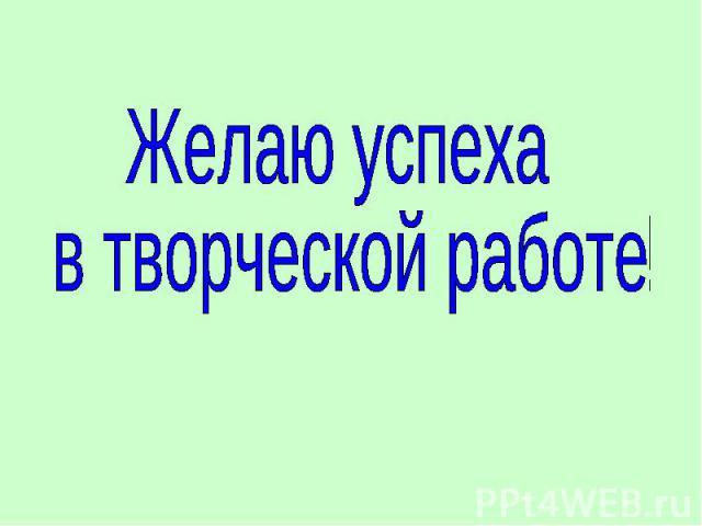 Желаю успеха в творческой работе!