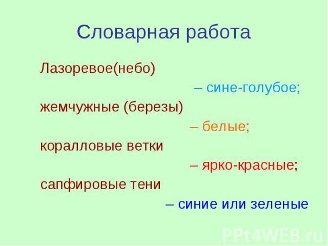Словарная работа Лазоревое(небо) – сине-голубое; жемчужные (березы) – белые; коралловые ветки – ярко-красные; сапфировые тени – синие или зеленые