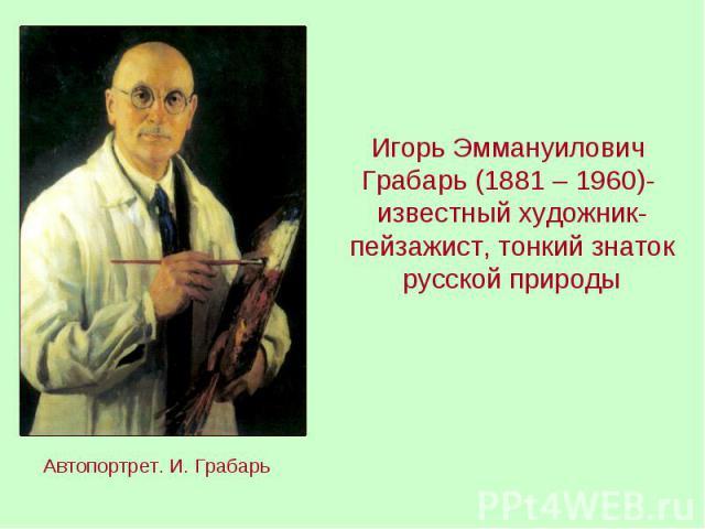 Игорь Эммануилович Грабарь (1881 – 1960)- известный художник-пейзажист, тонкий знаток русской природыАвтопортрет. И. Грабарь