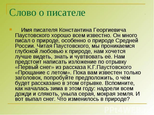 Слово о писателе Имя писателя Константина Георгиевича Паустовского хорошо всем известно. Он много писал о природе, особенно о природе Средней России. Читая Паустовского, мы проникаемся глубокой любовью к природе, нам хочется лучше видеть, знать и чу…