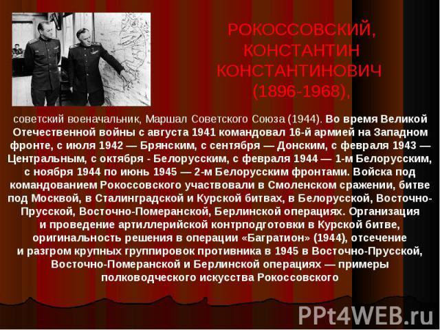 РОКОССОВСКИЙ, КОНСТАНТИН КОНСТАНТИНОВИЧ (1896-1968),советский военачальник, Маршал Советского Союза (1944). Во время Великой Отечественной войны савгуста 1941командовал 16-й армией наЗападном фронте, сиюля 1942— Брянским, с сентября— Донским, …
