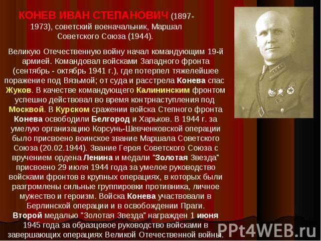 КОНЕВ ИВАН СТЕПАНОВИЧ (1897-1973), советский военачальник, Маршал Советского Союза (1944). Великую Отечественную войну начал командующим 19-й армией. Командовал войсками Западного фронта (сентябрь - октябрь 1941 г.), где потерпел тяжелейшее поражени…