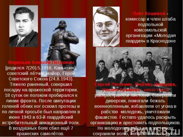 Маресьев Алексей Петрович [родился 7(20).5.1916, Камышин], советский лётчик, майор, Герой Советского Союза (24.8.1943). Тяжело раненный, совершил посадку на вражеской территории. 18 суток он ползком пробирался к линии фронта. После ампутации голеней…