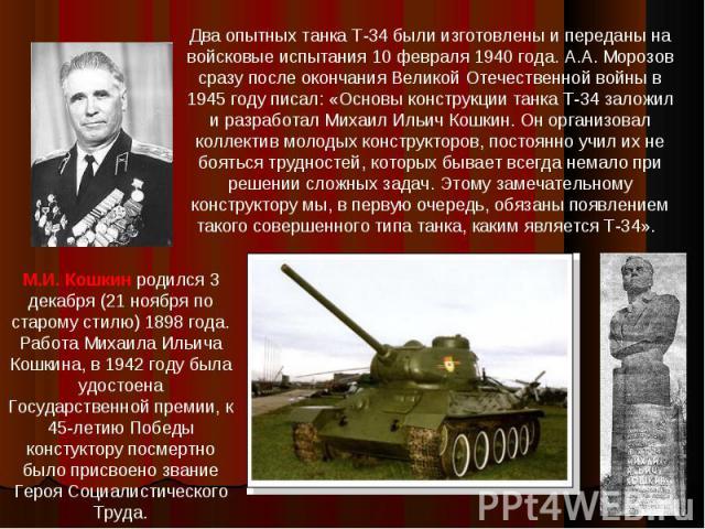 Два опытных танка Т-34 были изготовлены и переданы на войсковые испытания 10 февраля 1940 года. А.А. Морозов сразу после окончания Великой Отечественной войны в 1945 году писал: «Основы конструкции танка Т-34 заложил и разработал Михаил Ильич Кошкин…