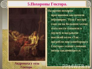 5.Похороны Гектора. На время похорон противники заключили перемирие. Тело Гектор