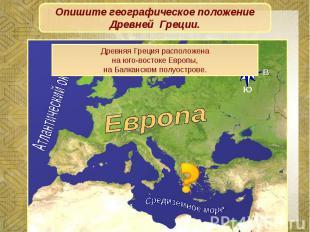 Опишите географическое положение Древней Греции.Древняя Греция расположенана юго