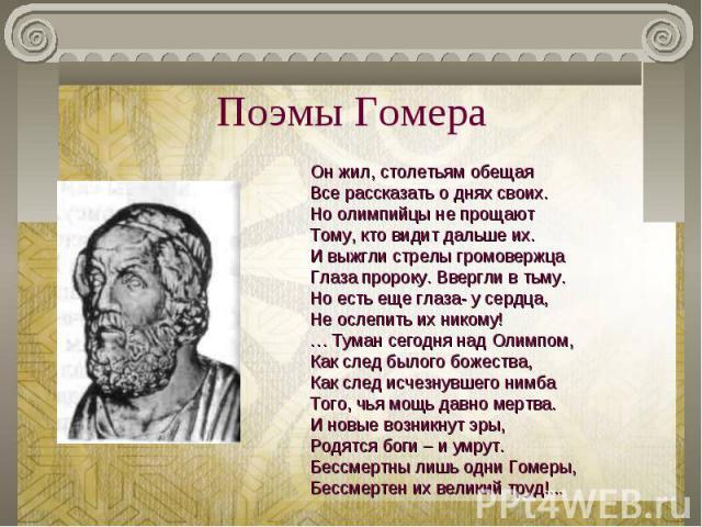 Поэмы Гомера Он жил, столетьям обещаяВсе рассказать о днях своих.Но олимпийцы не прощаютТому, кто видит дальше их.И выжгли стрелы громовержцаГлаза пророку. Ввергли в тьму.Но есть еще глаза- у сердца,Не ослепить их никому!… Туман сегодня над Олимпом,…