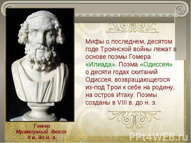 Мифы о последнем, десятом годе Троянской войны лежат в основе поэмы Гомера «Илиада». Поэма «Одиссея» о десяти годах скитаний Одиссея, возвращающегося из-под Трои к себе на родину, на остров Итаку. Поэмы созданы в VIII в. до н. э.ГомерМраморный бюст …