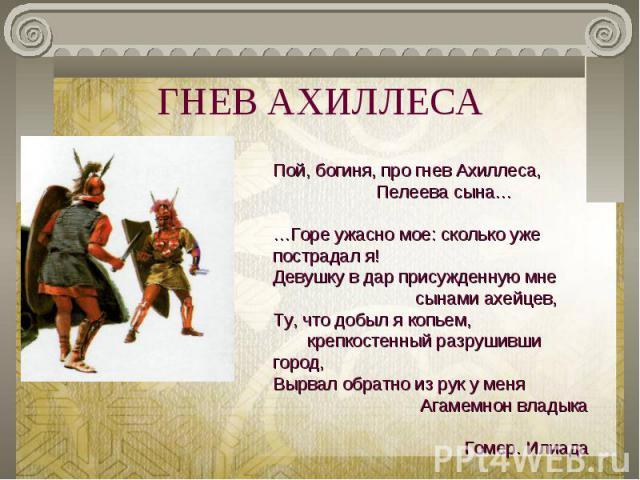 ГНЕВ АХИЛЛЕСА Пой, богиня, про гнев Ахиллеса, Пелеева сына……Горе ужасно мое: сколько уже пострадал я!Девушку в дар присужденную мне сынами ахейцев,Ту, что добыл я копьем, крепкостенный разрушивши город, Вырвал обратно из рук у меня Агамемнон владыка…