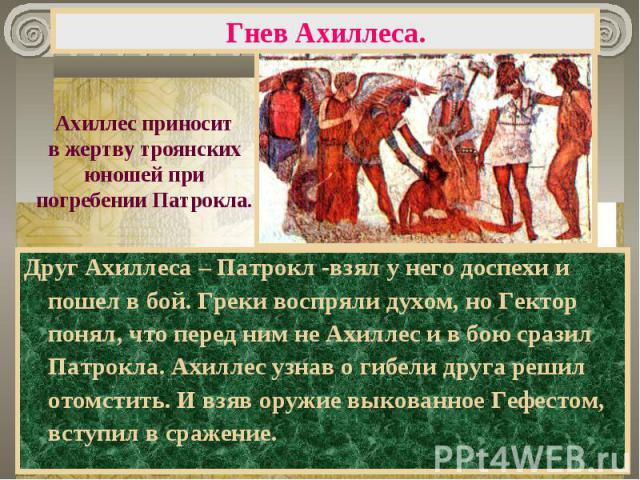 Гнев Ахиллеса. Ахиллес приноситв жертву троянскихюношей припогребении Патрокла.Друг Ахиллеса – Патрокл -взял у него доспехи и пошел в бой. Греки воспряли духом, но Гектор понял, что перед ним не Ахиллес и в бою сразил Патрокла. Ахиллес узнав о гибел…