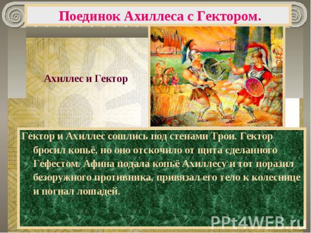 Поединок Ахиллеса с Гектором. Ахиллес и ГекторГектор и Ахиллес сошлись под стенами Трои. Гектор бросил копьё, но оно отскочило от щита сделанного Гефестом. Афина подала копьё Ахиллесу и тот поразил безоружного противника, привязал его тело к колесни…