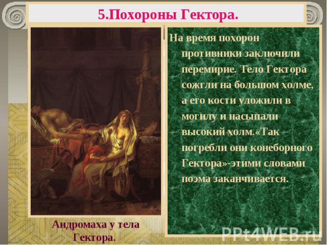 5.Похороны Гектора. На время похорон противники заключили перемирие. Тело Гектора сожгли на большом холме, а его кости уложили в могилу и насыпали высокий холм.«Так погребли они конеборного Гектора»-этими словами поэма заканчивается.Андромаха у тела…