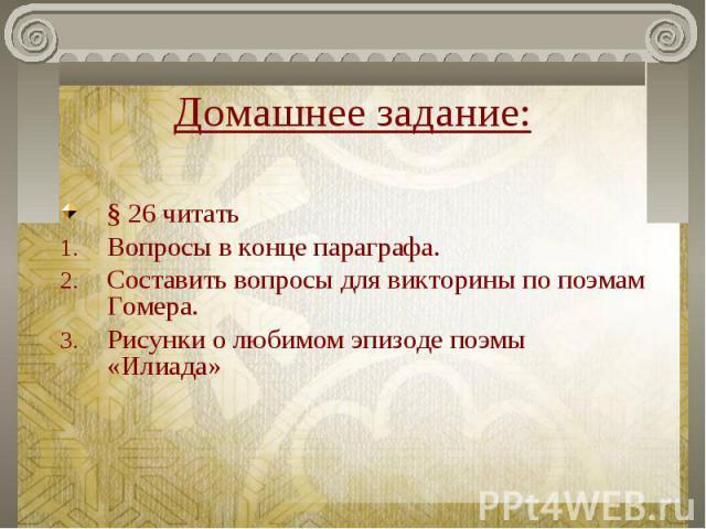 Домашнее задание: § 26 читатьВопросы в конце параграфа.Составить вопросы для викторины по поэмам Гомера.Рисунки о любимом эпизоде поэмы «Илиада»