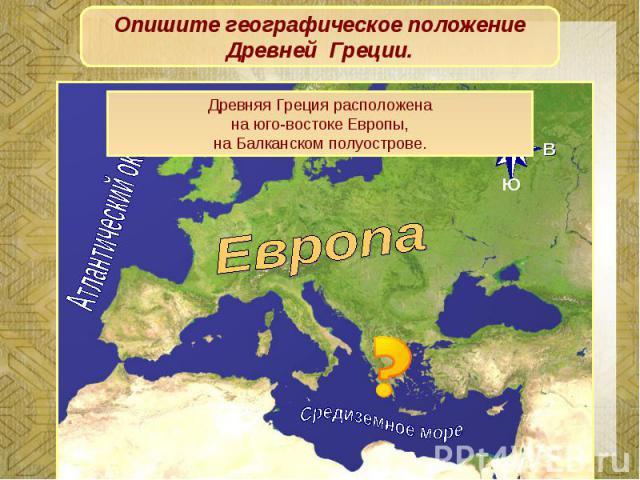 Опишите географическое положение Древней Греции.Древняя Греция расположенана юго-востоке Европы,на Балканском полуострове.
