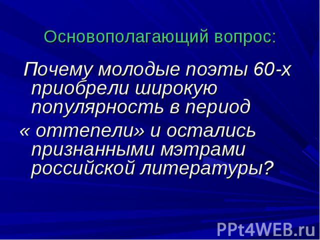 Основополагающий вопрос: Почему молодые поэты 60-х приобрели широкую популярность в период « оттепели» и остались признанными мэтрами российской литературы?