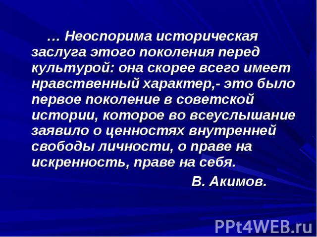 … Неоспорима историческая заслуга этого поколения перед культурой: она скорее всего имеет нравственный характер,- это было первое поколение в советской истории, которое во всеуслышание заявило о ценностях внутренней свободы личности, о праве на искр…