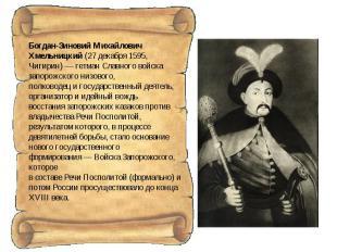 Богдан-Зиновий Михайлович Хмельницкий (27 декабря 1595, Чигирин)— гетман Славно