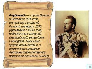 Фердинанд I— король Венгрии и Богемии с 1526 года, император Священной Римской и