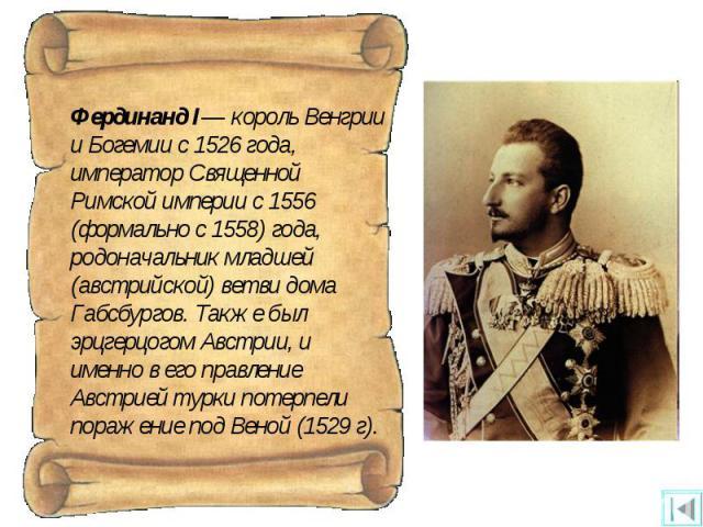 Фердинанд I— король Венгрии и Богемии с 1526 года, император Священной Римской империи с 1556 (формально с 1558) года, родоначальник младшей (австрийской) ветви дома Габсбургов. Также был эрцгерцогом Австрии, и именно в его правление Австрией турки …